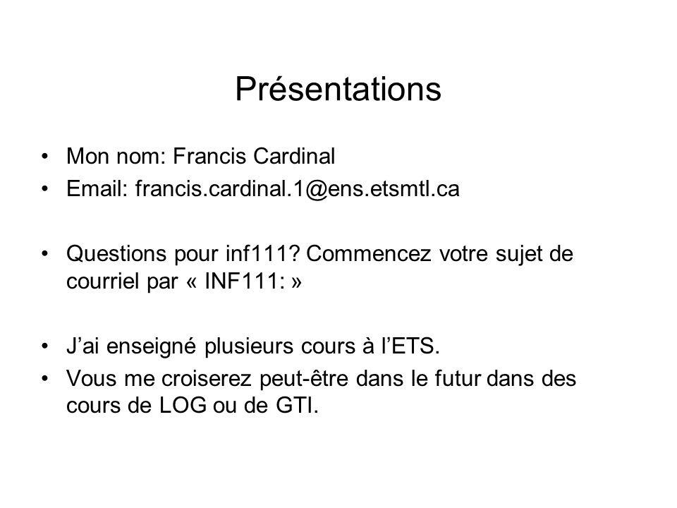 Présentations Mon nom: Francis Cardinal Email: francis.cardinal.1@ens.etsmtl.ca Questions pour inf111? Commencez votre sujet de courriel par « INF111: