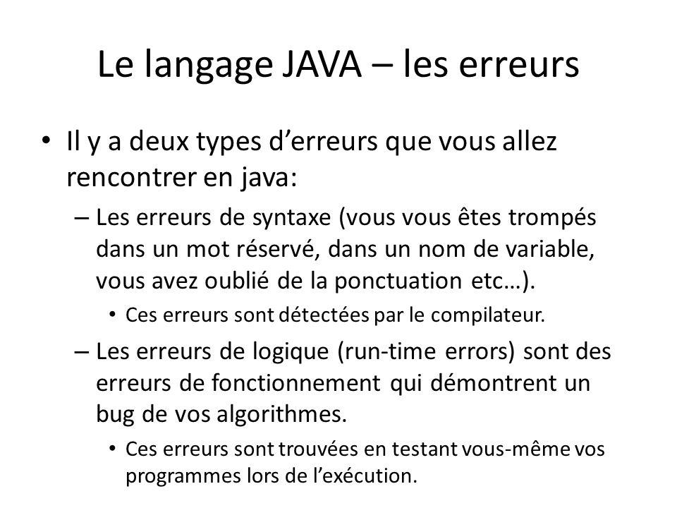Le langage JAVA – les erreurs Il y a deux types derreurs que vous allez rencontrer en java: – Les erreurs de syntaxe (vous vous êtes trompés dans un mot réservé, dans un nom de variable, vous avez oublié de la ponctuation etc…).