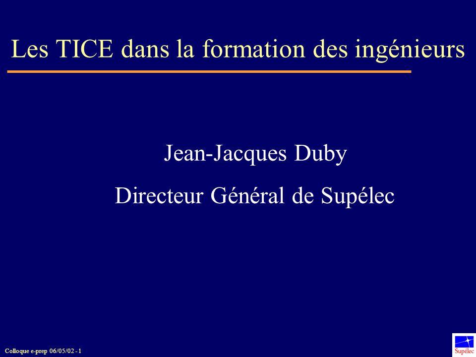 Colloque e-prep 06/05/02 - 1 Les TICE dans la formation des ingénieurs Jean-Jacques Duby Directeur Général de Supélec