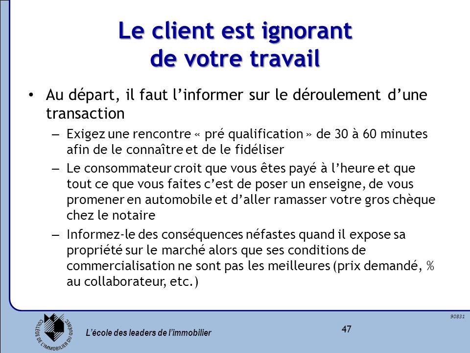 Lécole des leaders de limmobilier 47 90831 Le client est ignorant de votre travail Au départ, il faut linformer sur le déroulement dune transaction –