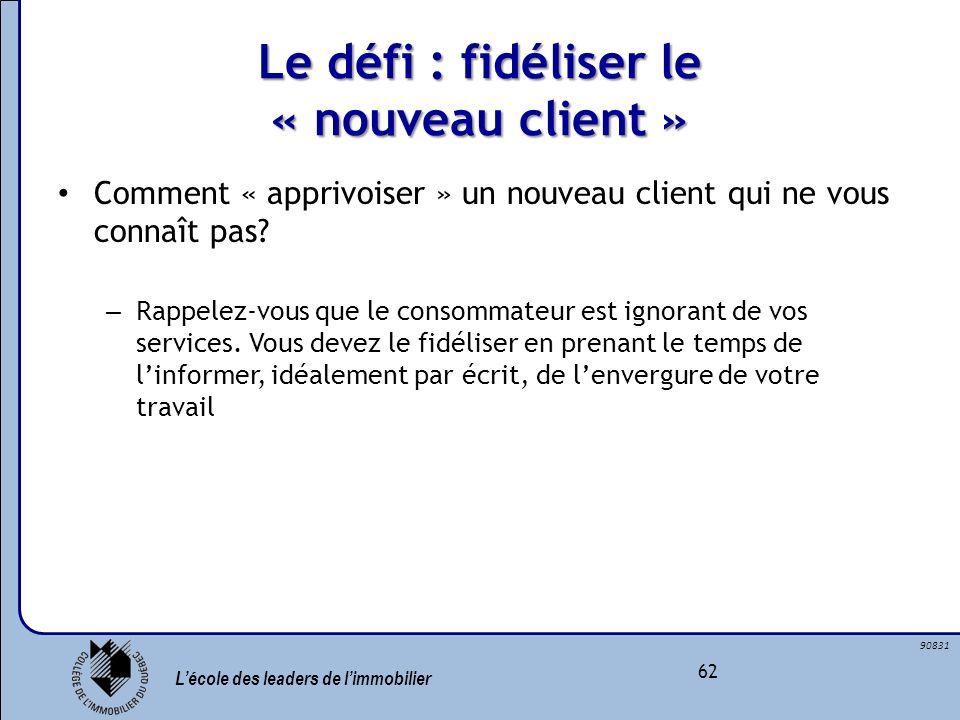 Lécole des leaders de limmobilier 62 90831 Le défi : fidéliser le « nouveau client » Comment « apprivoiser » un nouveau client qui ne vous connaît pas