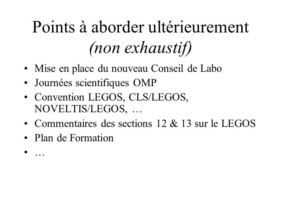 Points à aborder ultérieurement (non exhaustif) Mise en place du nouveau Conseil de Labo Journées scientifiques OMP Convention LEGOS, CLS/LEGOS, NOVELTIS/LEGOS, … Commentaires des sections 12 & 13 sur le LEGOS Plan de Formation …