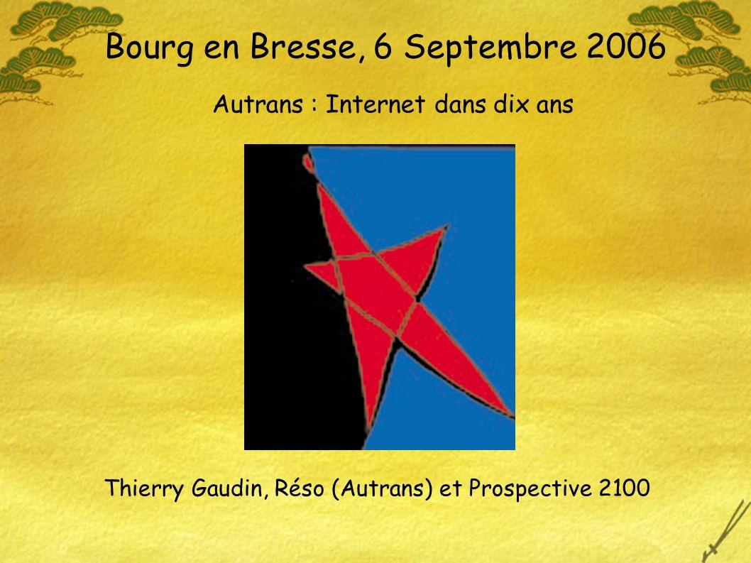 Bourg en Bresse, 6 Septembre 2006 Autrans : Internet dans dix ans Thierry Gaudin, Réso (Autrans) et Prospective 2100