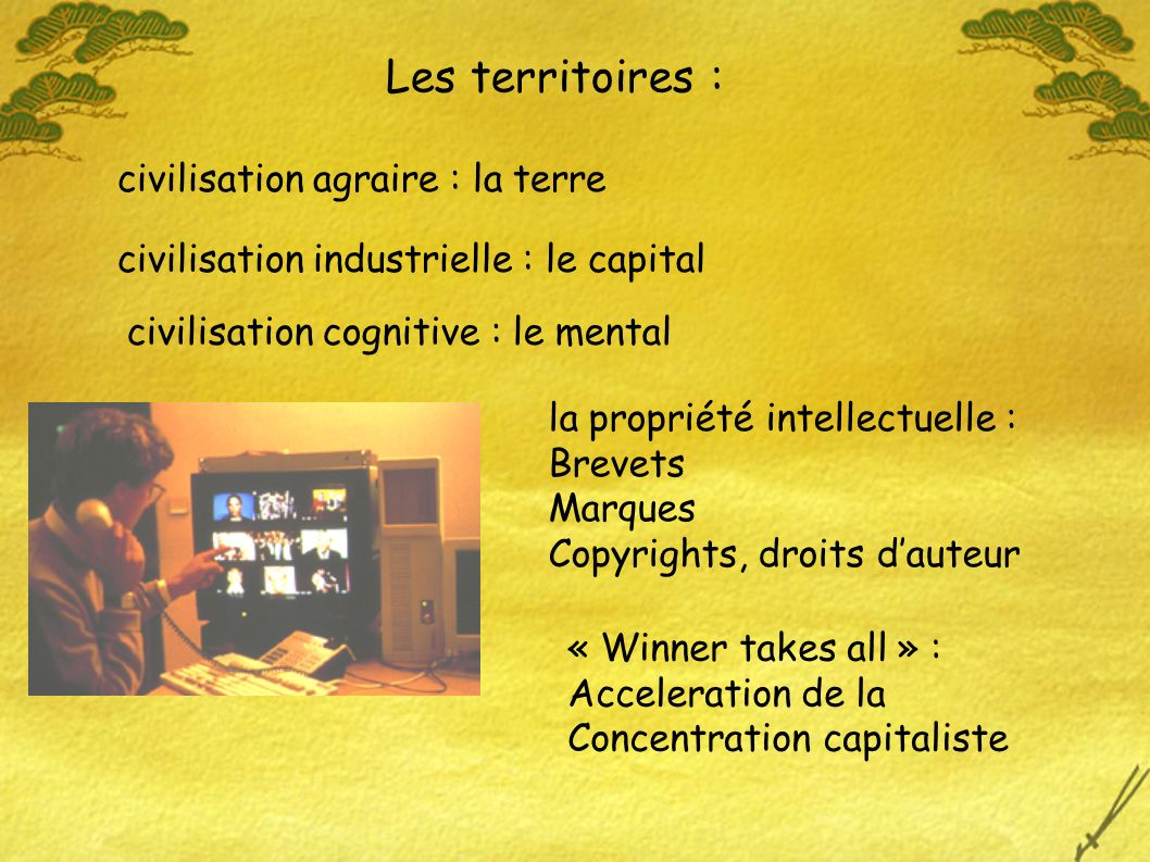 Les territoires : civilisation agraire : la terre civilisation industrielle : le capital civilisation cognitive : le mental la propriété intellectuelle : Brevets Marques Copyrights, droits dauteur « Winner takes all » : Acceleration de la Concentration capitaliste