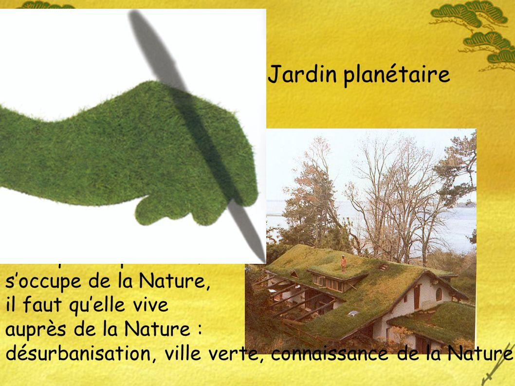 Jardin planétaire Pour que lespèce humaine soccupe de la Nature, il faut quelle vive auprès de la Nature : désurbanisation, ville verte, connaissance de la Nature