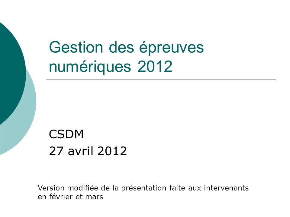 Gestion des épreuves numériques 2012 CSDM 27 avril 2012 Version modifiée de la présentation faite aux intervenants en février et mars