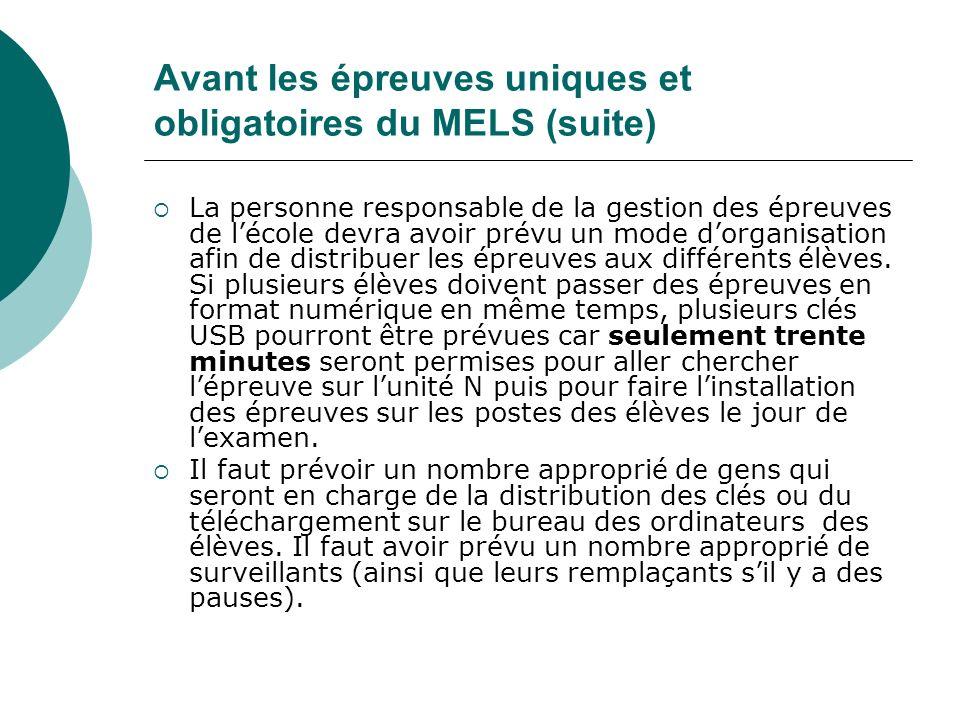 Avant les épreuves uniques et obligatoires du MELS (suite) La personne responsable de la gestion des épreuves de lécole devra avoir prévu un mode dorg