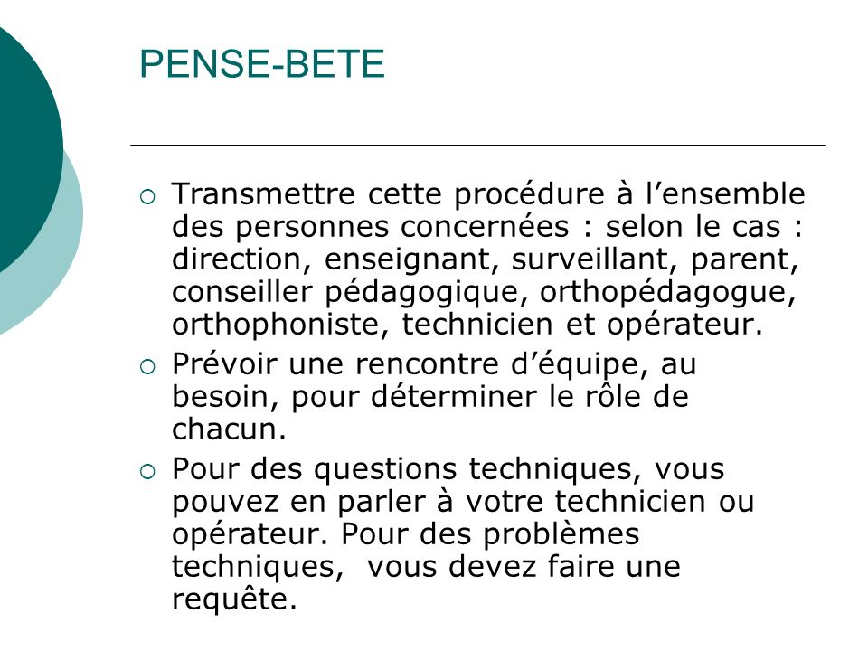 PENSE-BETE Transmettre cette procédure à lensemble des personnes concernées : selon le cas : direction, enseignant, surveillant, parent, conseiller pé