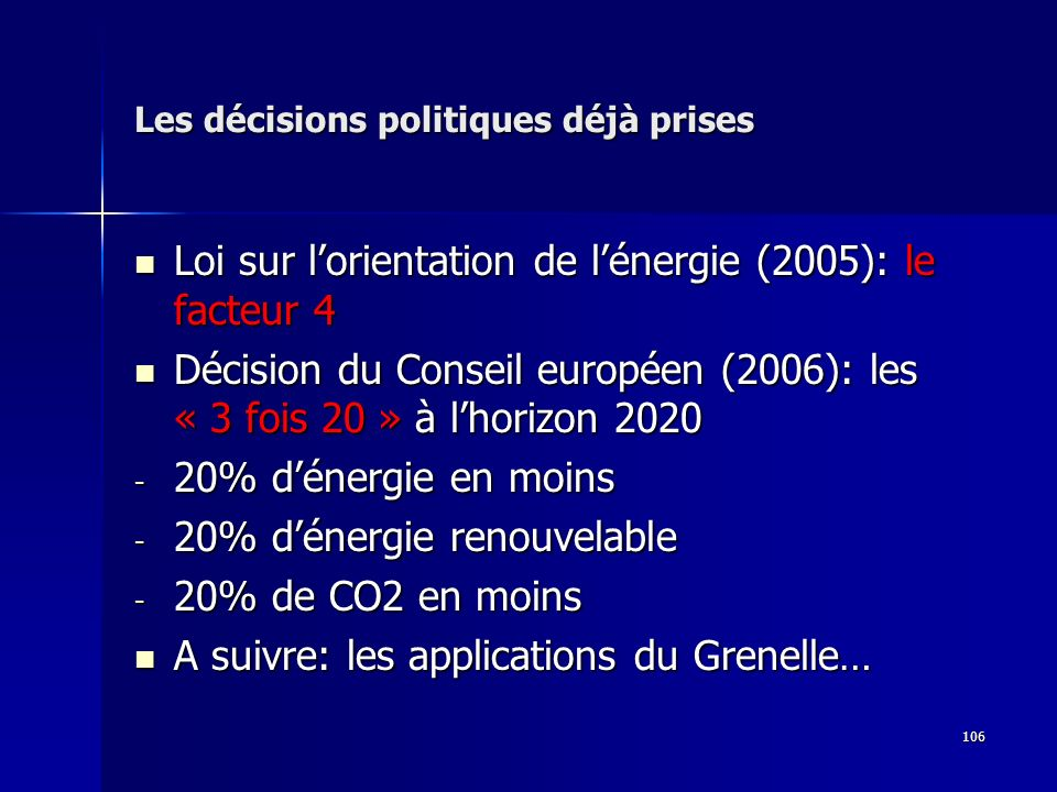 106 Les décisions politiques déjà prises Loi sur lorientation de lénergie (2005): le facteur 4 Loi sur lorientation de lénergie (2005): le facteur 4 Décision du Conseil européen (2006): les « 3 fois 20 » à lhorizon 2020 Décision du Conseil européen (2006): les « 3 fois 20 » à lhorizon 2020 - 20% dénergie en moins - 20% dénergie renouvelable - 20% de CO2 en moins A suivre: les applications du Grenelle… A suivre: les applications du Grenelle…