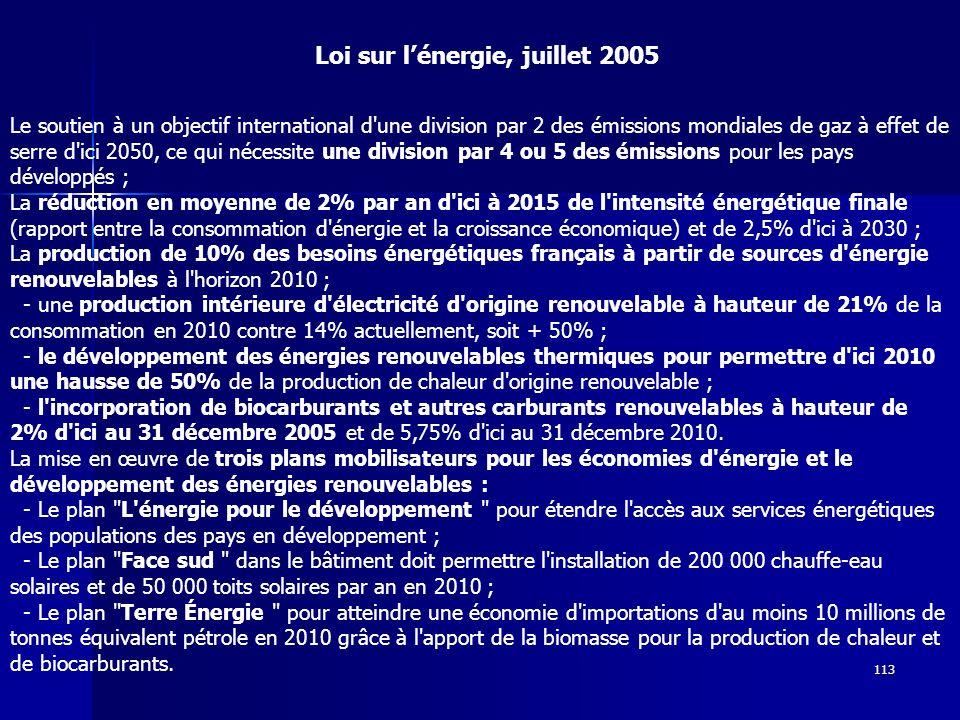 113 Le soutien à un objectif international d une division par 2 des émissions mondiales de gaz à effet de serre d ici 2050, ce qui nécessite une division par 4 ou 5 des émissions pour les pays développés ; La réduction en moyenne de 2% par an d ici à 2015 de l intensité énergétique finale (rapport entre la consommation d énergie et la croissance économique) et de 2,5% d ici à 2030 ; La production de 10% des besoins énergétiques français à partir de sources d énergie renouvelables à l horizon 2010 ; - une production intérieure d électricité d origine renouvelable à hauteur de 21% de la consommation en 2010 contre 14% actuellement, soit + 50% ; - le développement des énergies renouvelables thermiques pour permettre d ici 2010 une hausse de 50% de la production de chaleur d origine renouvelable ; - l incorporation de biocarburants et autres carburants renouvelables à hauteur de 2% d ici au 31 décembre 2005 et de 5,75% d ici au 31 décembre 2010.