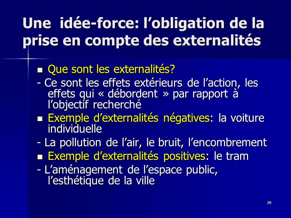 39 Une idée-force: lobligation de la prise en compte des externalités Que sont les externalités? Que sont les externalités? - Ce sont les effets extér