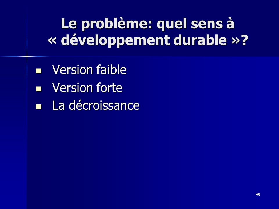 40 Le problème: quel sens à « développement durable »? Version faible Version faible Version forte Version forte La décroissance La décroissance
