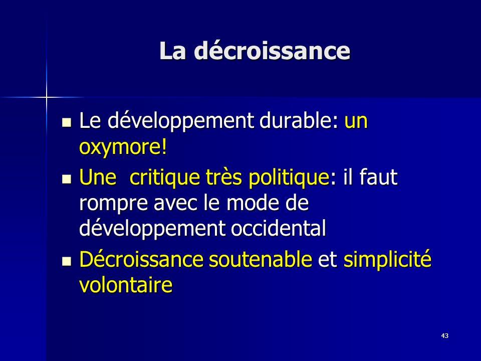 43 La décroissance Le développement durable: un oxymore! Le développement durable: un oxymore! Une critique très politique: il faut rompre avec le mod