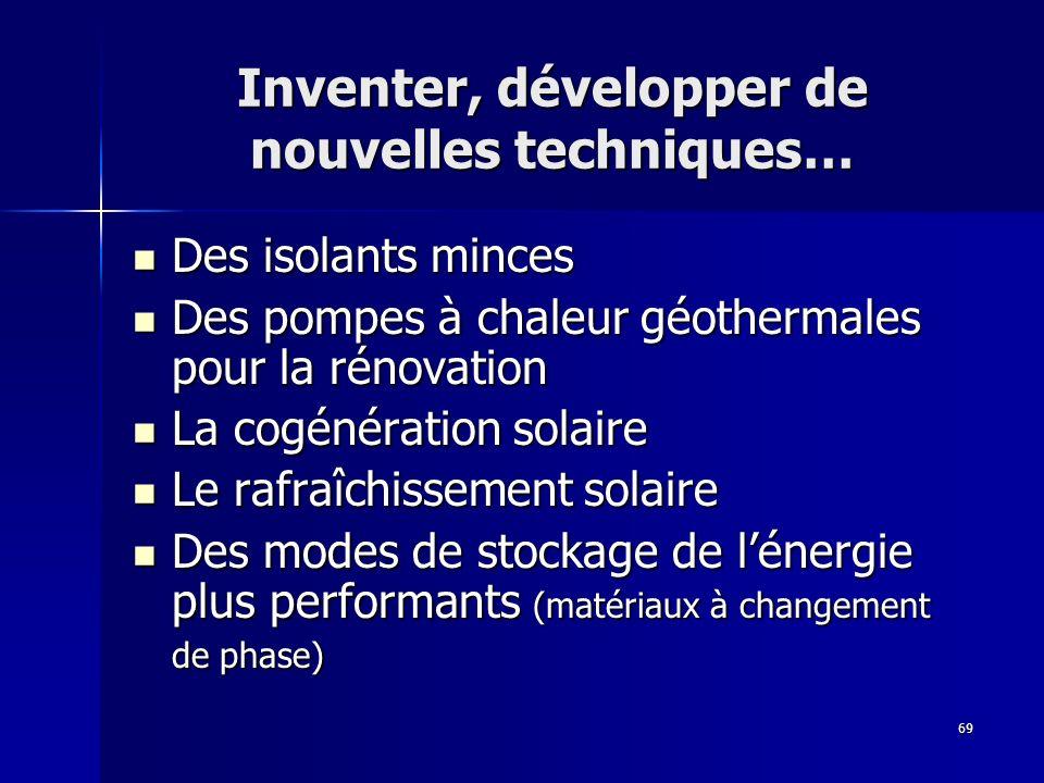 69 Inventer, développer de nouvelles techniques… Des isolants minces Des isolants minces Des pompes à chaleur géothermales pour la rénovation Des pomp