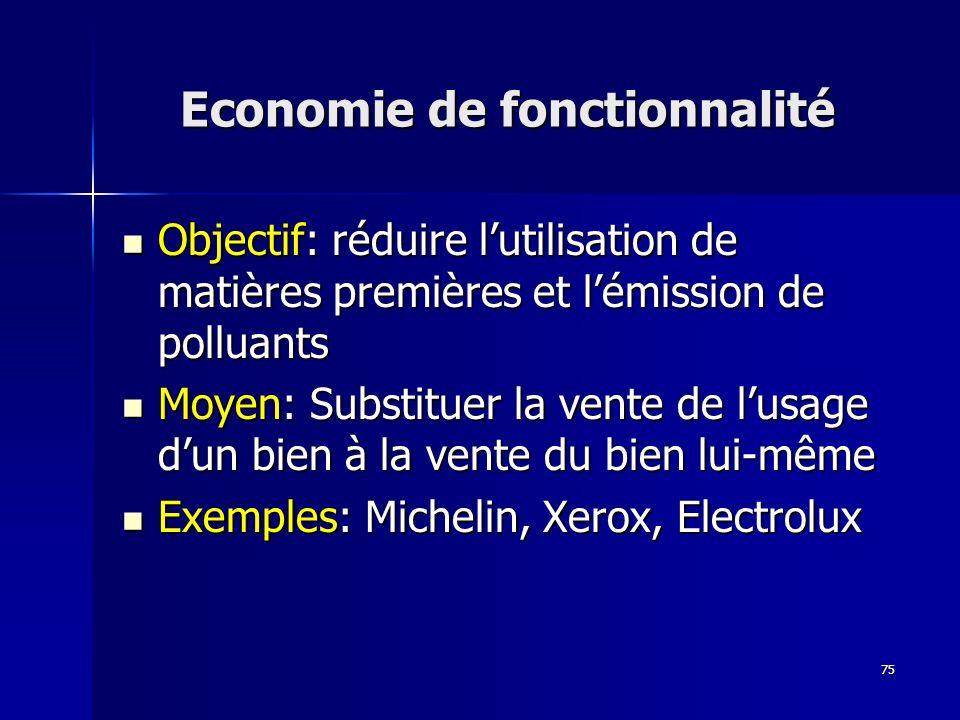75 Objectif: réduire lutilisation de matières premières et lémission de polluants Objectif: réduire lutilisation de matières premières et lémission de polluants Moyen: Substituer la vente de lusage dun bien à la vente du bien lui-même Moyen: Substituer la vente de lusage dun bien à la vente du bien lui-même Exemples: Michelin, Xerox, Electrolux Exemples: Michelin, Xerox, Electrolux Economie de fonctionnalité