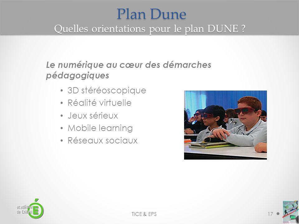 17 TICE & EPS Plan Dune Quelles orientations pour le plan DUNE ? Le numérique au cœur des démarches pédagogiques 3D stéréoscopique Réalité virtuelle J