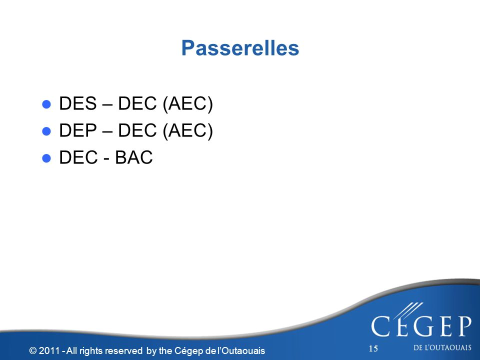 Passerelles DES – DEC (AEC) DEP – DEC (AEC) DEC - BAC 15 © 2011 - All rights reserved by the Cégep de lOutaouais