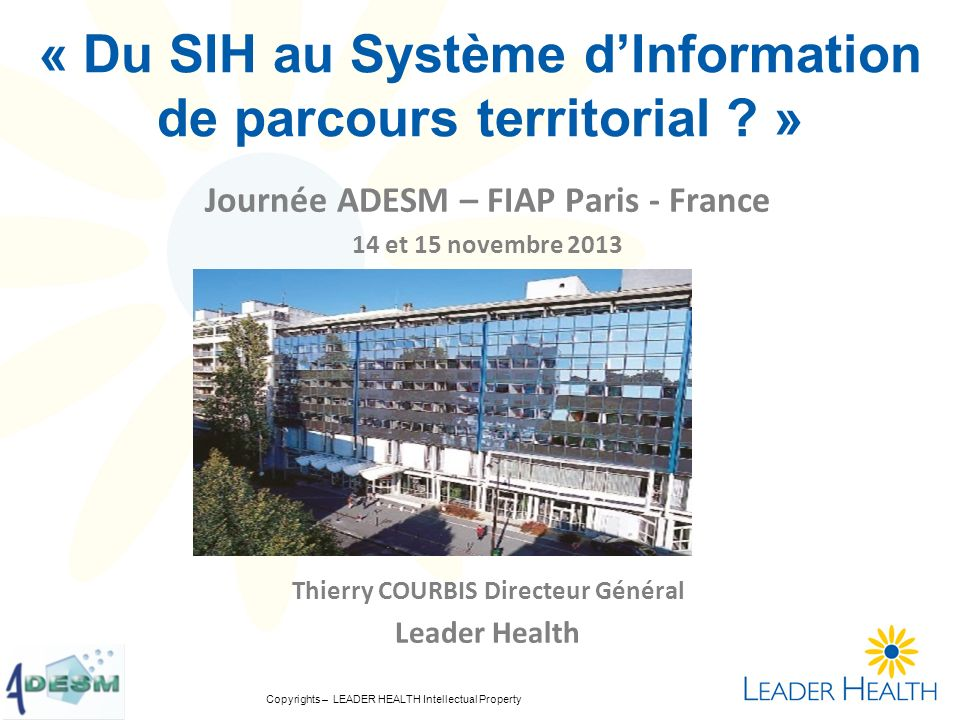 Copyrights – LEADER HEALTH Intellectual Property « Du SIH au Système dInformation de parcours territorial ? » Journée ADESM – FIAP Paris - France 14 e
