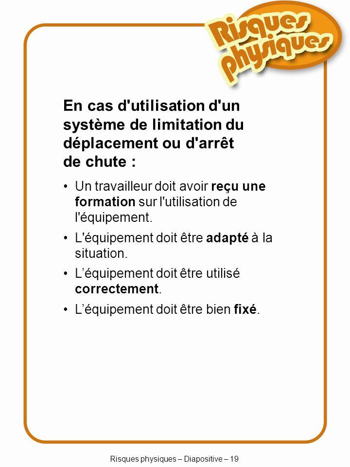 Risques physiques – Diapositive – 19 En cas d utilisation d un système de limitation du déplacement ou d arrêt de chute : Un travailleur doit avoir reçu une formation sur l utilisation de l équipement.