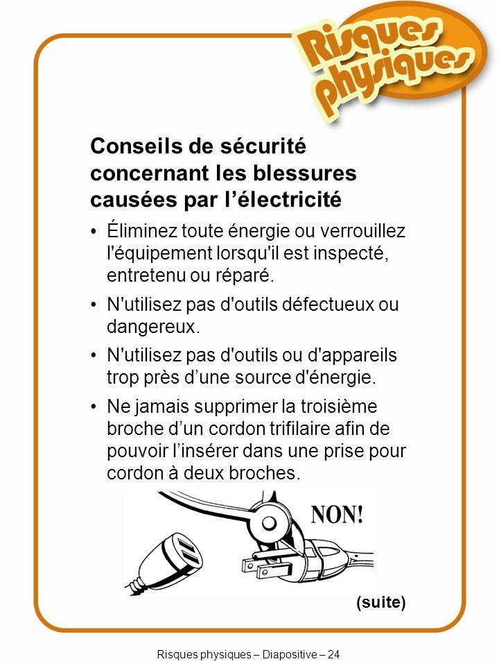 Risques physiques – Diapositive – 24 Conseils de sécurité concernant les blessures causées par lélectricité Éliminez toute énergie ou verrouillez l équipement lorsqu il est inspecté, entretenu ou réparé.