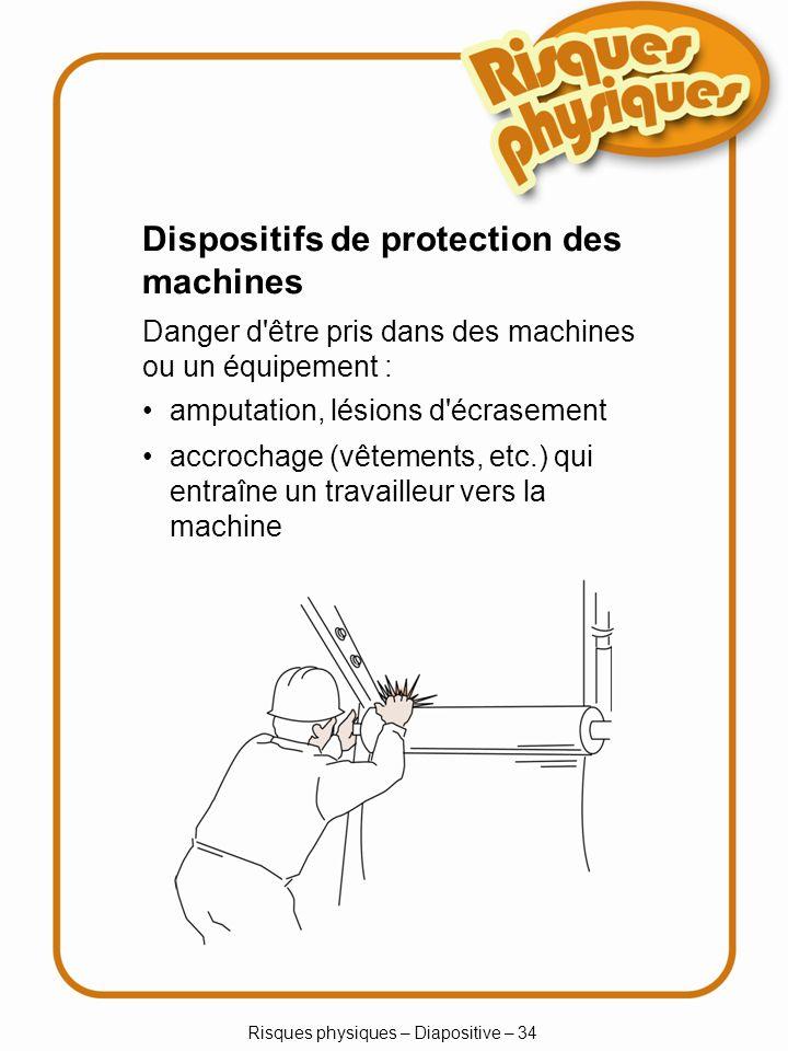 Risques physiques – Diapositive – 34 Dispositifs de protection des machines Danger d être pris dans des machines ou un équipement : amputation, lésions d écrasement accrochage (vêtements, etc.) qui entraîne un travailleur vers la machine