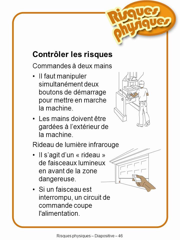 Risques physiques – Diapositive – 46 Contrôler les risques Commandes à deux mains Il sagit dun « rideau » de faisceaux lumineux en avant de la zone dangereuse.