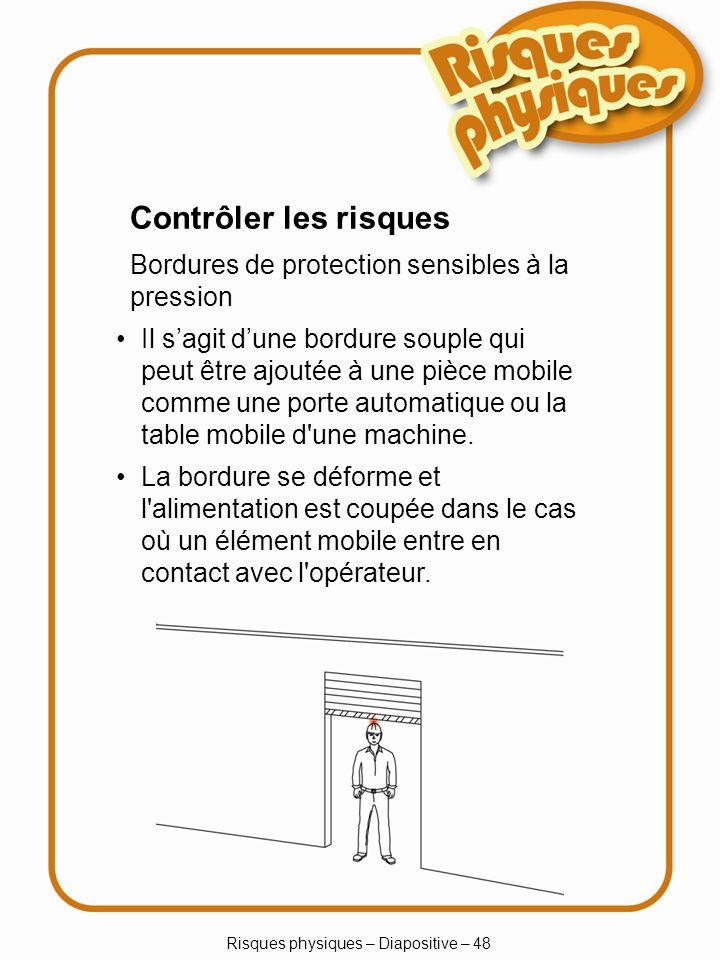 Risques physiques – Diapositive – 48 Contrôler les risques Bordures de protection sensibles à la pression Il sagit dune bordure souple qui peut être ajoutée à une pièce mobile comme une porte automatique ou la table mobile d une machine.