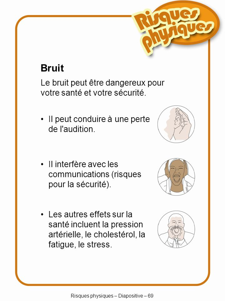 Risques physiques – Diapositive – 69 Bruit Le bruit peut être dangereux pour votre santé et votre sécurité.