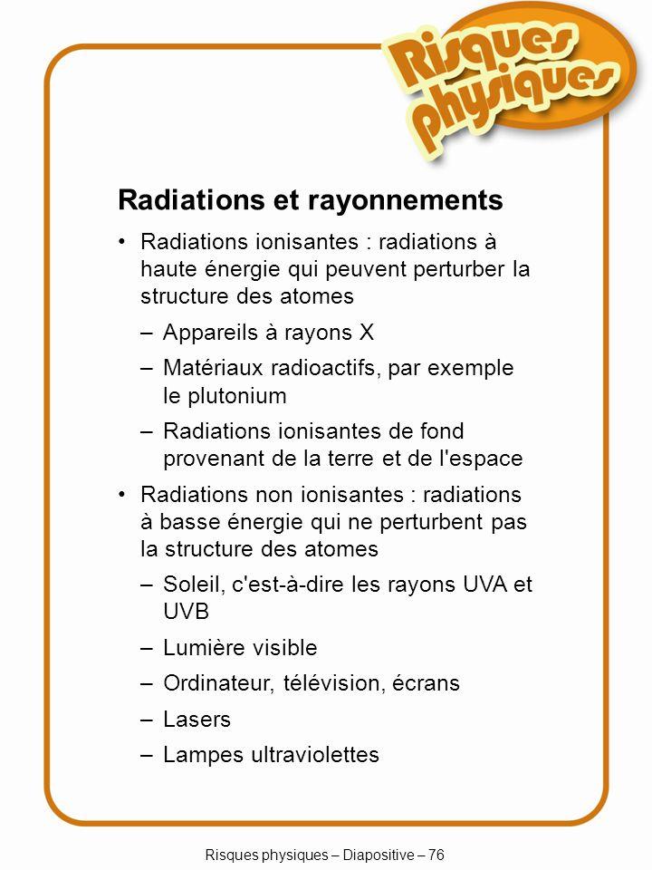 Risques physiques – Diapositive – 76 Radiations et rayonnements Radiations ionisantes : radiations à haute énergie qui peuvent perturber la structure des atomes –Appareils à rayons X –Matériaux radioactifs, par exemple le plutonium –Radiations ionisantes de fond provenant de la terre et de l espace Radiations non ionisantes : radiations à basse énergie qui ne perturbent pas la structure des atomes –Soleil, c est-à-dire les rayons UVA et UVB –Lumière visible –Ordinateur, télévision, écrans –Lasers –Lampes ultraviolettes