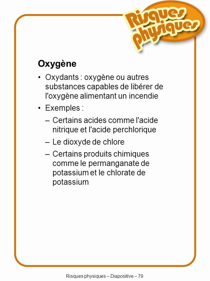 Risques physiques – Diapositive – 79 Oxygène Oxydants : oxygène ou autres substances capables de libérer de l oxygène alimentant un incendie Exemples : –Certains acides comme l acide nitrique et l acide perchlorique –Le dioxyde de chlore –Certains produits chimiques comme le permanganate de potassium et le chlorate de potassium