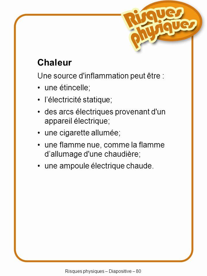 Risques physiques – Diapositive – 80 Chaleur Une source d inflammation peut être : une étincelle; lélectricité statique; des arcs électriques provenant d un appareil électrique; une cigarette allumée; une flamme nue, comme la flamme dallumage d une chaudière; une ampoule électrique chaude.