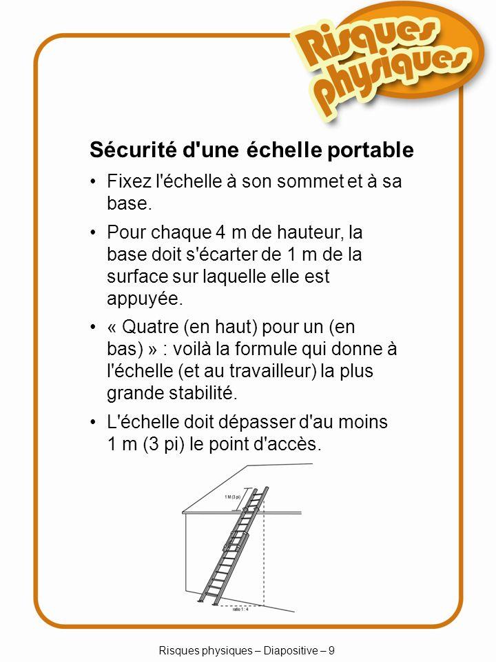 Risques physiques – Diapositive – 9 Sécurité d une échelle portable Fixez l échelle à son sommet et à sa base.