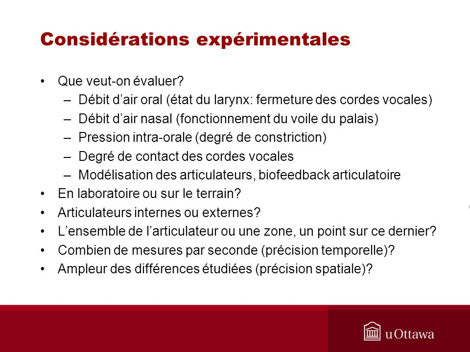Considérations expérimentales Que veut-on évaluer? –Débit dair oral (état du larynx: fermeture des cordes vocales) –Débit dair nasal (fonctionnement d