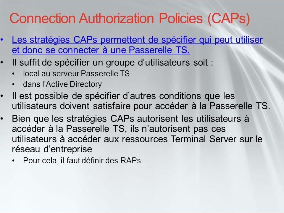 Resource Authorization Policies (RAPs) Les stratégies RAPs permettent dautoriser laccès vers des ressources Terminal Server à des utilisateurs connectés au travers de la Passerelle TS.