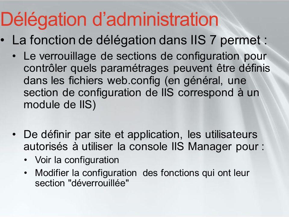 Sécurité de IIS 7.0 IIS 7.0 a été conçu avec les mêmes exigences et fondamentaux que IIS 6.0 et améliore encore cette approche sécurité sur 3 points : Surface dexposition réduite IIS 6.0 = verrouillé par défaut IIS 7.0 = installation minimale par défaut Gestion de la sécurité plus flexible Délégation granulaire de ladministration Utilisateur et group par défaut (Built-in) Nouvelles fonctions de sécurité Au revoir URLScan, bonjour Request Filtering Nouveau : Hidden Namespaces