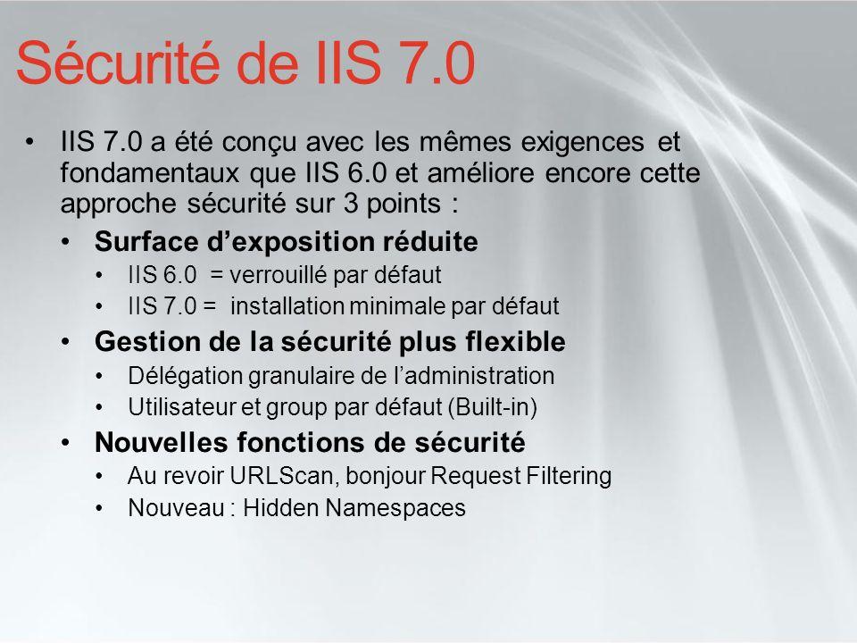 Sécurité de IIS 7.0 IIS 7.0 a été conçu avec les mêmes exigences et fondamentaux que IIS 6.0 et améliore encore cette approche sécurité sur 3 points :