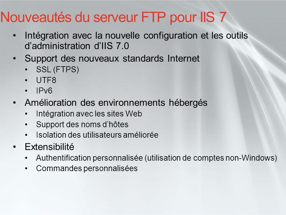 Nouveautés du serveur FTP pour IIS 7 Intégration avec la nouvelle configuration et les outils dadministration dIIS 7.0 Support des nouveaux standards