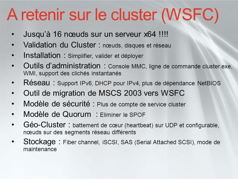 A retenir sur le cluster (WSFC) Jusquà 16 nœuds sur un serveur x64 !!!! Validation du Cluster : nœuds, disques et réseau Installation : Simplifier, va