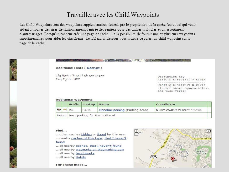Travailler avec les Child Waypoints Les Child Waypoints sont des waypoints supplémentaires fournis par le propriétaire de la cache (ou vous) qui vous