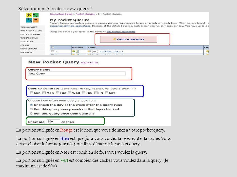 Sélectionner Create a new query La portion surlignée en Rouge est le nom que vous donnez à votre pocket query. La portion surlignée en Bleu est quel j