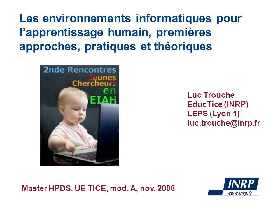 Master HPDS, UE TICE, mod. A, nov. 2008 Les environnements informatiques pour lapprentissage humain, premières approches, pratiques et théoriques Luc