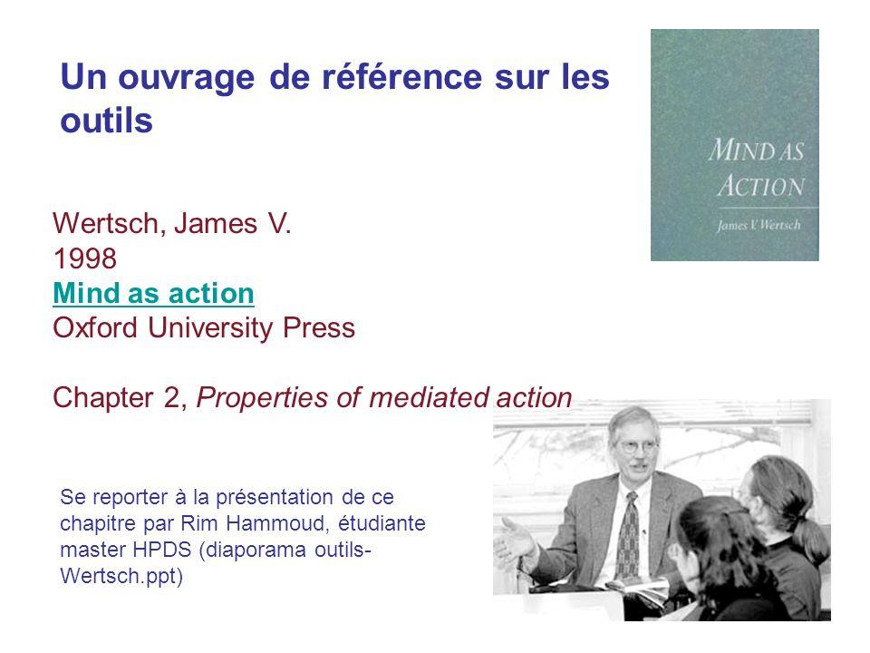 Un ouvrage de référence sur les outils Wertsch, James V. 1998 Mind as action Oxford University Press Chapter 2, Properties of mediated action Se repor