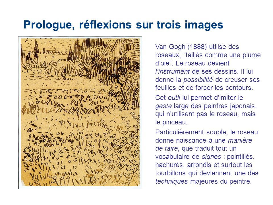 Prologue, réflexions sur trois images Van Gogh (1888) utilise des roseaux, taillés comme une plume doie. Le roseau devient linstrument de ses dessins.