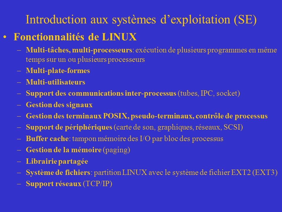 Introduction aux systèmes dexploitation (SE) Fonctionnalités de LINUX –Multi-tâches, multi-processeurs: exécution de plusieurs programmes en même temps sur un ou plusieurs processeurs –Multi-plate-formes –Multi-utilisateurs –Support des communications inter-processus (tubes, IPC, socket) –Gestion des signaux –Gestion des terminaux POSIX, pseudo-terminaux, contrôle de processus –Support de périphériques (carte de son, graphiques, réseaux, SCSI) –Buffer cache: tampon mémoire des I/O par bloc des processus –Gestion de la mémoire (paging) –Librairie partagée –Système de fichiers: partition LINUX avec le système de fichier EXT2 (EXT3) –Support réseaux (TCP/IP)