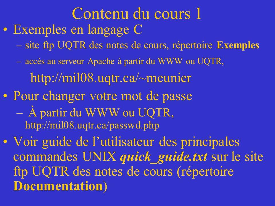 Contenu du cours 1 Exemples en langage C –site ftp UQTR des notes de cours, répertoire Exemples –accès au serveur Apache à partir du WWW ou UQTR, http://mil08.uqtr.ca/~meunier Pour changer votre mot de passe – À partir du WWW ou UQTR, http://mil08.uqtr.ca/passwd.php Voir guide de lutilisateur des principales commandes UNIX quick_guide.txt sur le site ftp UQTR des notes de cours (répertoire Documentation)