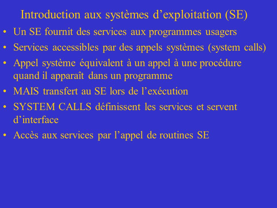 Introduction aux systèmes dexploitation (SE) Un SE fournit des services aux programmes usagers Services accessibles par des appels systèmes (system ca