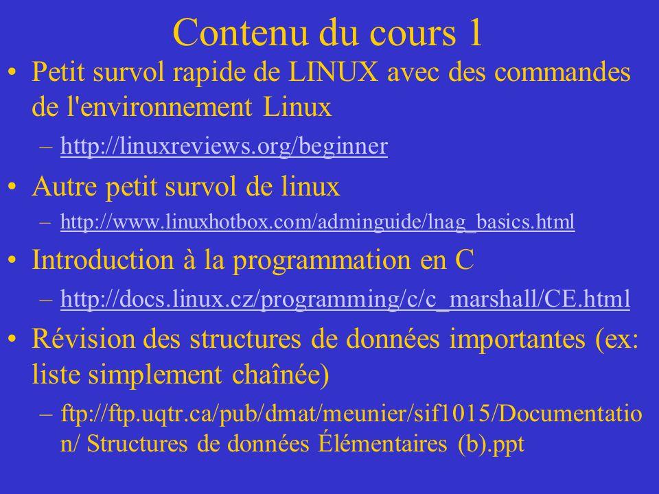 Contenu du cours 1 Petit survol rapide de LINUX avec des commandes de l environnement Linux –http://linuxreviews.org/beginnerhttp://linuxreviews.org/beginner Autre petit survol de linux –http://www.linuxhotbox.com/adminguide/lnag_basics.htmlhttp://www.linuxhotbox.com/adminguide/lnag_basics.html Introduction à la programmation en C –http://docs.linux.cz/programming/c/c_marshall/CE.htmlhttp://docs.linux.cz/programming/c/c_marshall/CE.html Révision des structures de données importantes (ex: liste simplement chaînée) –ftp://ftp.uqtr.ca/pub/dmat/meunier/sif1015/Documentatio n/ Structures de données Élémentaires (b).ppt