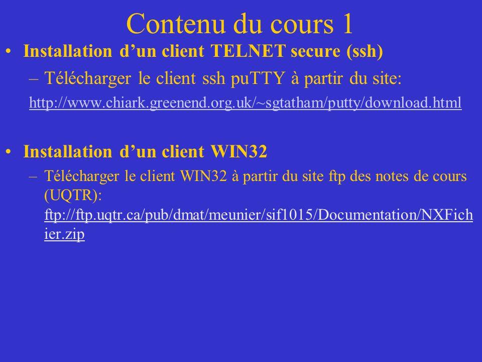 Contenu du cours 1 Installation dun client TELNET secure (ssh) –Télécharger le client ssh puTTY à partir du site: http://www.chiark.greenend.org.uk/~sgtatham/putty/download.html Installation dun client WIN32 –Télécharger le client WIN32 à partir du site ftp des notes de cours (UQTR): ftp://ftp.uqtr.ca/pub/dmat/meunier/sif1015/Documentation/NXFich ier.zip