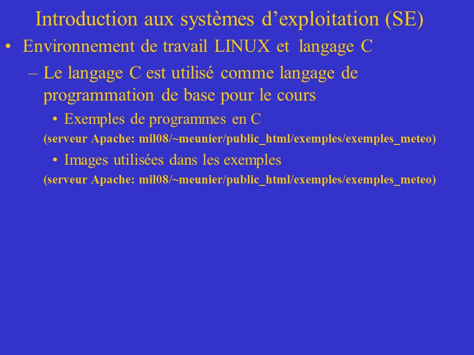 Introduction aux systèmes dexploitation (SE) Environnement de travail LINUX et langage C –Le langage C est utilisé comme langage de programmation de base pour le cours Exemples de programmes en C (serveur Apache: mil08/~meunier/public_html/exemples/exemples_meteo) Images utilisées dans les exemples (serveur Apache: mil08/~meunier/public_html/exemples/exemples_meteo)