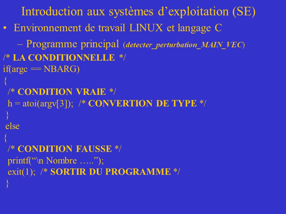 Introduction aux systèmes dexploitation (SE) Environnement de travail LINUX et langage C –Programme principal (detecter_perturbation_MAIN_VEC) /* LA CONDITIONNELLE */ if(argc == NBARG) { /* CONDITION VRAIE */ h = atoi(argv[3]); /* CONVERTION DE TYPE */ } else { /* CONDITION FAUSSE */ printf(\n Nombre …..); exit(1); /* SORTIR DU PROGRAMME */ }